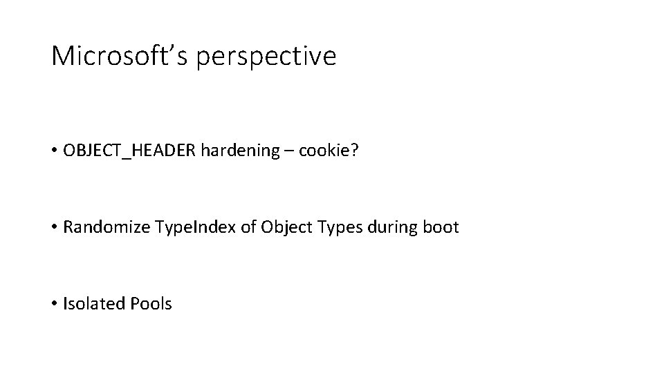 Microsoft's perspective • OBJECT_HEADER hardening – cookie? • Randomize Type. Index of Object Types