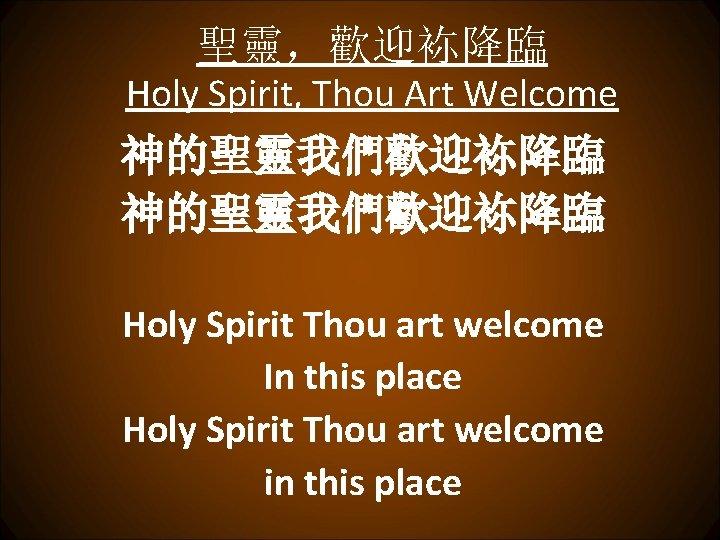 聖靈,歡迎袮降臨 Holy Spirit, Thou Art Welcome 神的聖靈我們歡迎袮降臨 Holy Spirit Thou art welcome In this