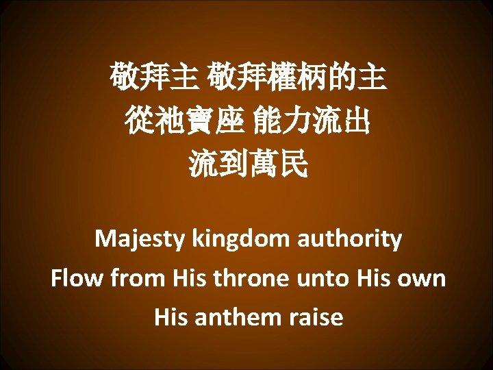 敬拜主 敬拜權柄的主 從祂寶座 能力流出 流到萬民 Majesty kingdom authority Flow from His throne unto His