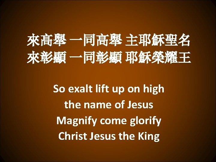 來髙舉 一同高舉 主耶穌聖名 來彰顯 一同彰顯 耶穌榮耀王 So exalt lift up on high the name