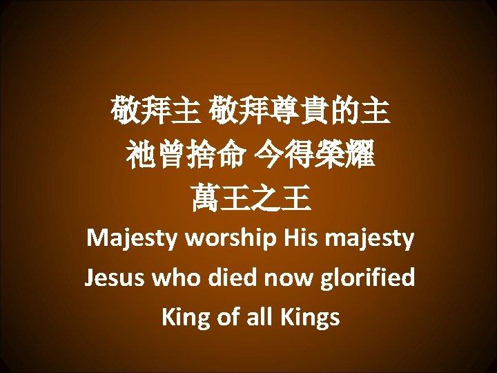 敬拜主 敬拜尊貴的主 祂曾捨命 今得榮耀 萬王之王 Majesty worship His majesty Jesus who died now glorified
