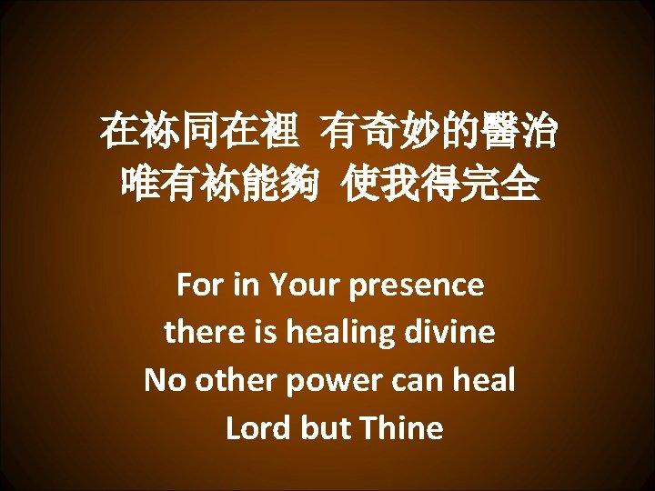 在袮同在裡 有奇妙的醫治 唯有袮能夠 使我得完全 For in Your presence there is healing divine No other