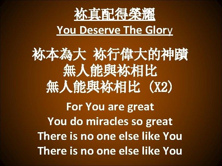 袮真配得榮耀 You Deserve The Glory 袮本為大 袮行偉大的神蹟 無人能與袮相比 (X 2) For You are great
