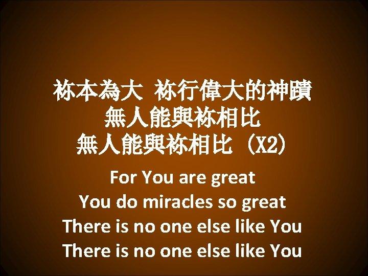 袮本為大 袮行偉大的神蹟 無人能與袮相比 (X 2) For You are great You do miracles so great