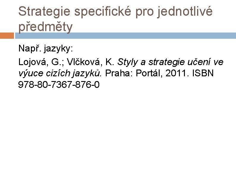 Strategie specifické pro jednotlivé předměty Např. jazyky: Lojová, G. ; Vlčková, K. Styly a