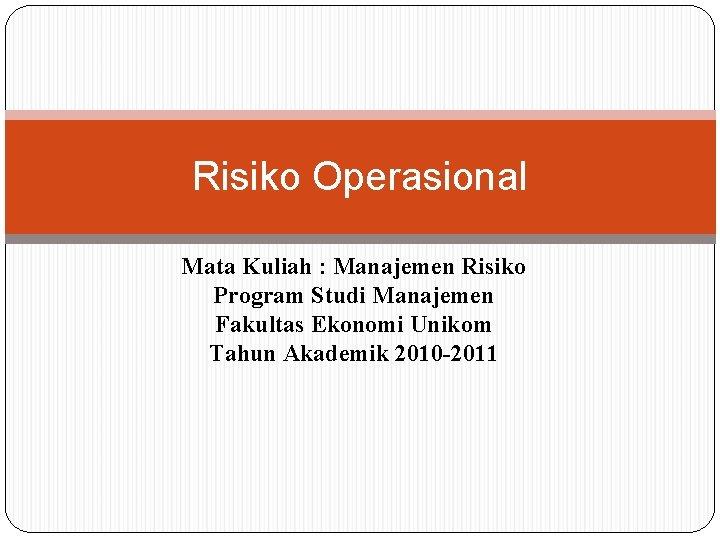 Risiko Operasional Mata Kuliah : Manajemen Risiko Program Studi Manajemen Fakultas Ekonomi Unikom Tahun