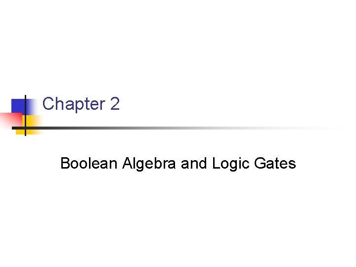 Chapter 2 Boolean Algebra and Logic Gates