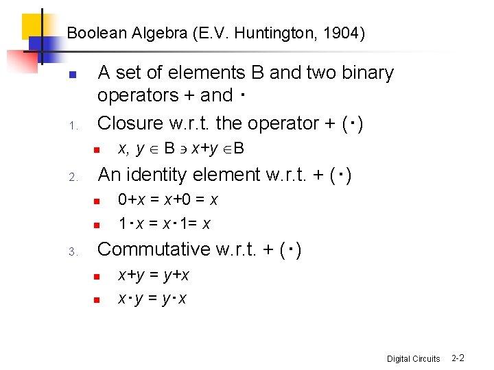 Boolean Algebra (E. V. Huntington, 1904) n 1. A set of elements B and