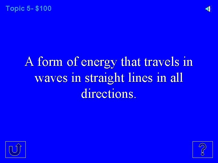Topic 5 - $100 A form of energy that travels in waves in straight