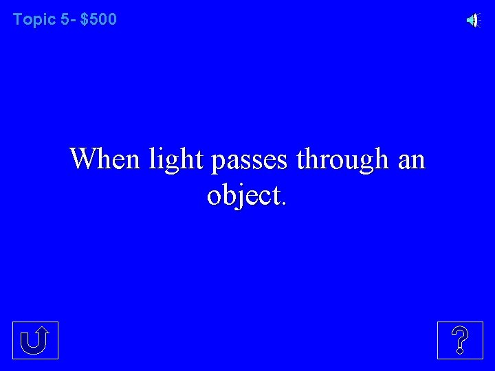 Topic 5 - $500 When light passes through an object.