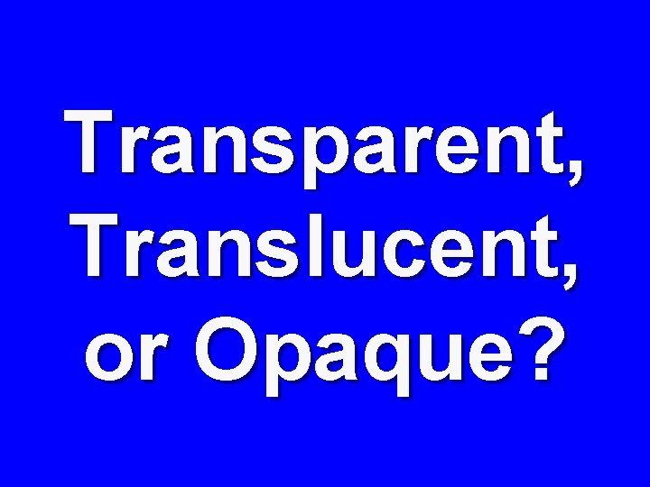 Transparent, Translucent, or Opaque?