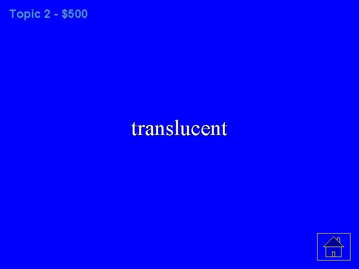 Topic 2 - $500 translucent