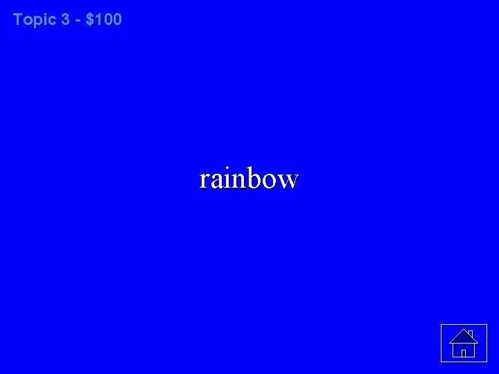 Topic 3 - $100 rainbow