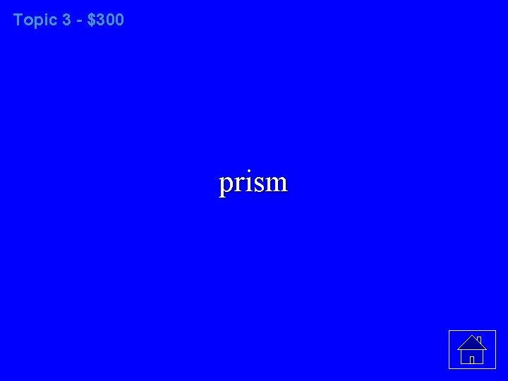Topic 3 - $300 prism