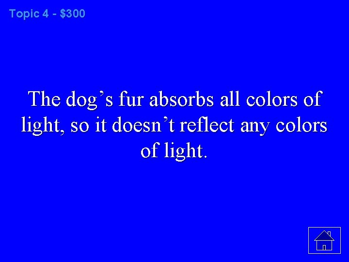 Topic 4 - $300 The dog's fur absorbs all colors of light, so it