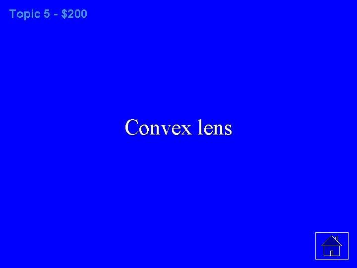 Topic 5 - $200 Convex lens