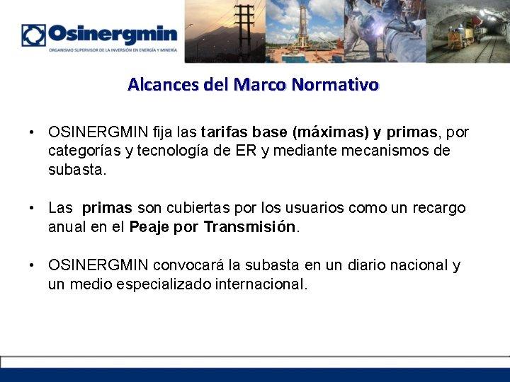Alcances del Marco Normativo • OSINERGMIN fija las tarifas base (máximas) y primas, por