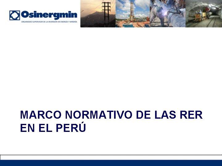 MARCO NORMATIVO DE LAS RER EN EL PERÚ