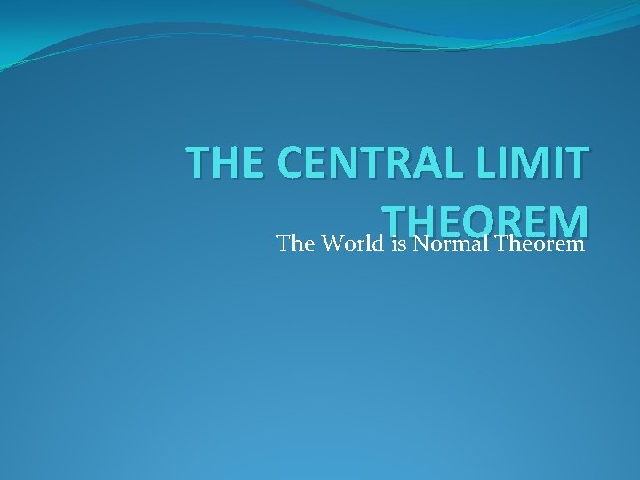 THE CENTRAL LIMIT THEOREM The World is Normal Theorem