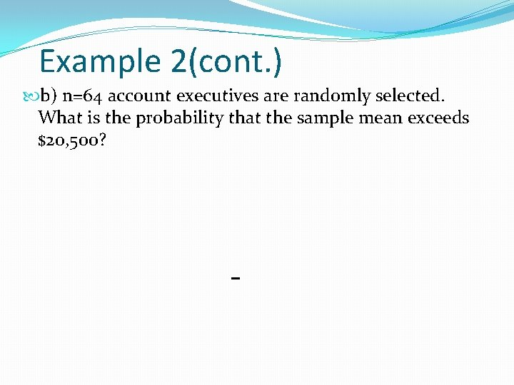 Example 2(cont. ) b) n=64 account executives are randomly selected. What is the probability