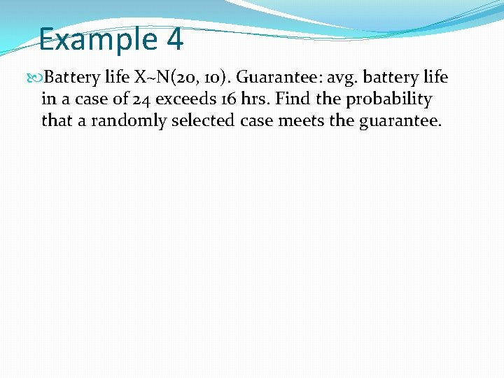 Example 4 Battery life X~N(20, 10). Guarantee: avg. battery life in a case of