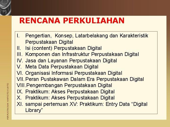 RENCANA PERKULIAHAN PERPUSTAKAAN HARYOTO KUNTO I. Pengertian, Konsep, Latarbelakang dan Karakteristik Perpustakaan Digital II.