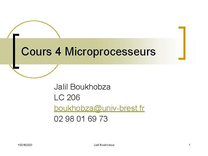 Cours 4 Microprocesseurs Jalil Boukhobza LC 206 boukhobza@univ-brest. fr 02 98 01 69 73