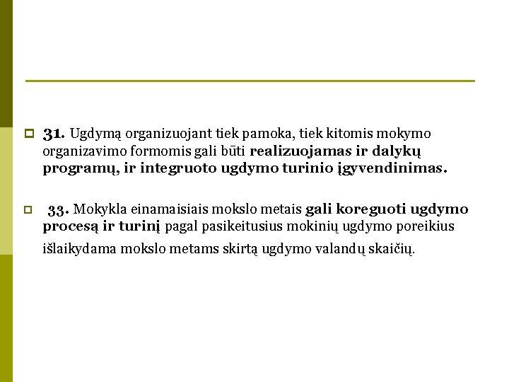 p 31. Ugdymą organizuojant tiek pamoka, tiek kitomis mokymo organizavimo formomis gali būti realizuojamas