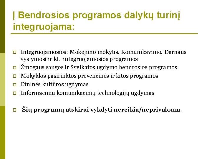 Į Bendrosios programos dalykų turinį integruojama: p Integruojamosios: Mokėjimo mokytis, Komunikavimo, Darnaus vystymosi ir