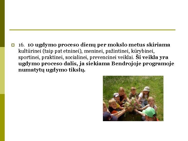 p 16. 10 ugdymo proceso dienų per mokslo metus skiriama kultūrinei (taip pat etninei),