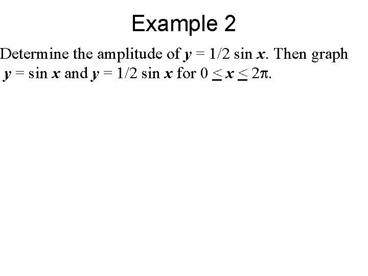 Example 2 Determine the amplitude of y = 1/2 sin x. Then graph y