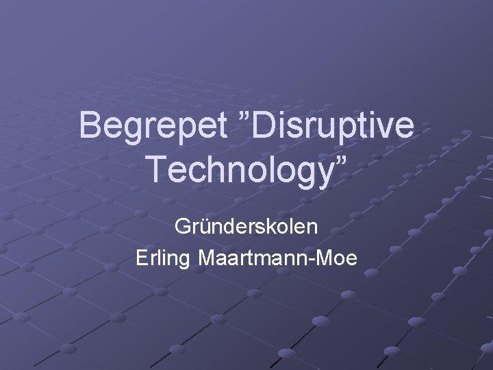 """Begrepet """"Disruptive Technology"""" Gründerskolen Erling Maartmann-Moe"""
