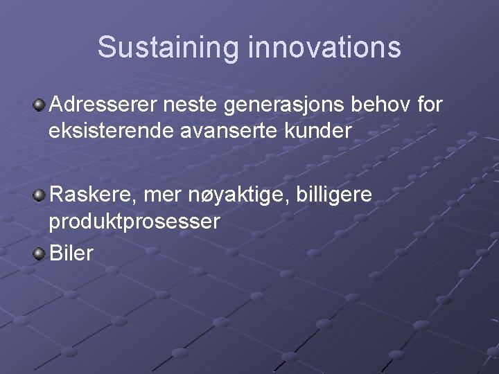 Sustaining innovations Adresserer neste generasjons behov for eksisterende avanserte kunder Raskere, mer nøyaktige, billigere