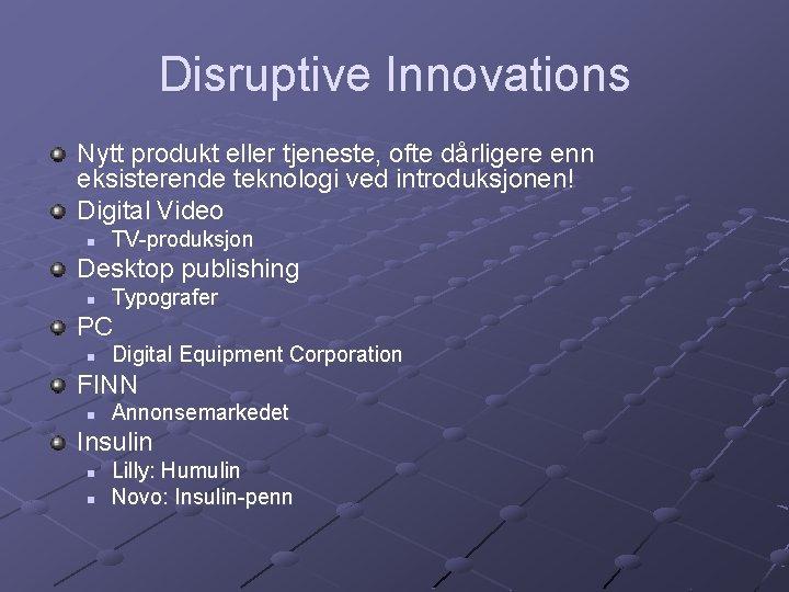 Disruptive Innovations Nytt produkt eller tjeneste, ofte dårligere enn eksisterende teknologi ved introduksjonen! Digital