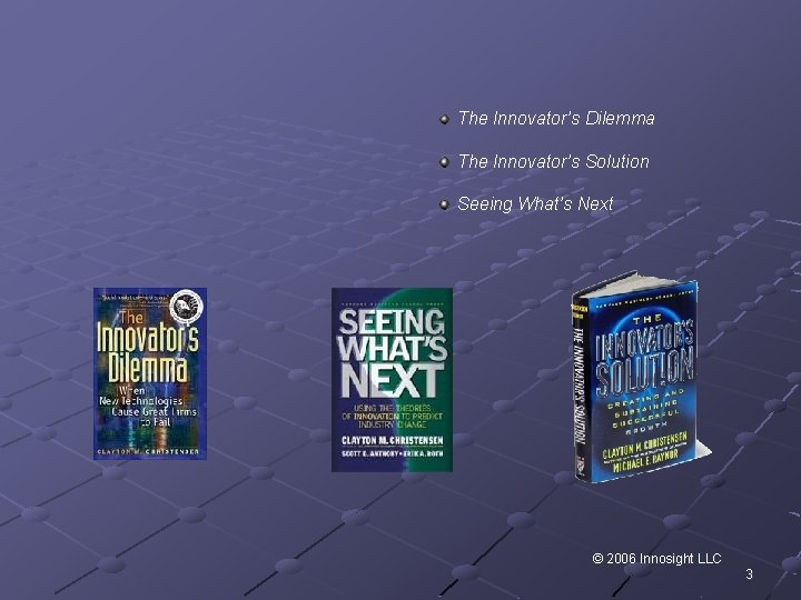 The Innovator's Dilemma The Innovator's Solution Seeing What's Next © 2006 Innosight LLC 3