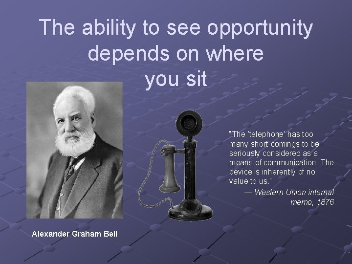 """The ability to see opportunity depends on where you sit """"The 'telephone' has too"""