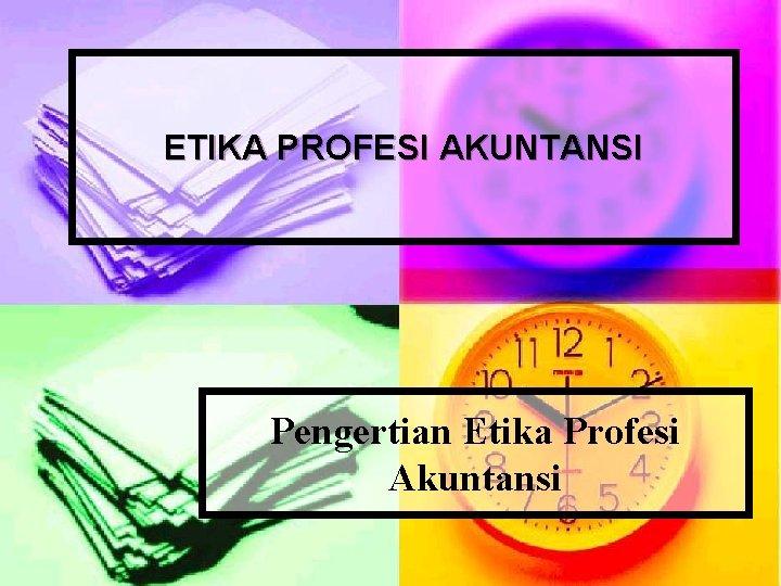 ETIKA PROFESI AKUNTANSI Pengertian Etika Profesi Akuntansi