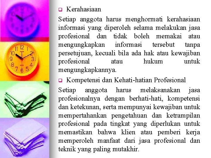 Kerahasiaan Setiap anggota harus menghormati kerahasiaan informasi yang diperoleh selama melakukan jasa profesional dan