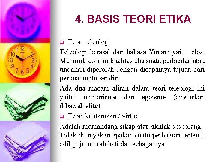 4. BASIS TEORI ETIKA Teori teleologi Teleologi berasal dari bahasa Yunani yaitu telos. Menurut