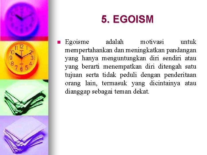 5. EGOISM n Egoisme adalah motivasi untuk mempertahankan dan meningkatkan pandangan yang hanya menguntungkan