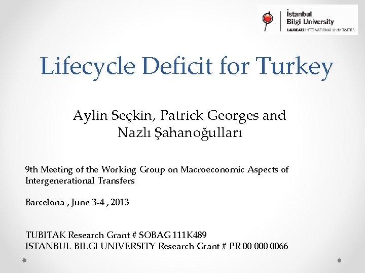 Lifecycle Deficit for Turkey Aylin Seçkin, Patrick Georges and Nazlı Şahanoğulları 9 th Meeting