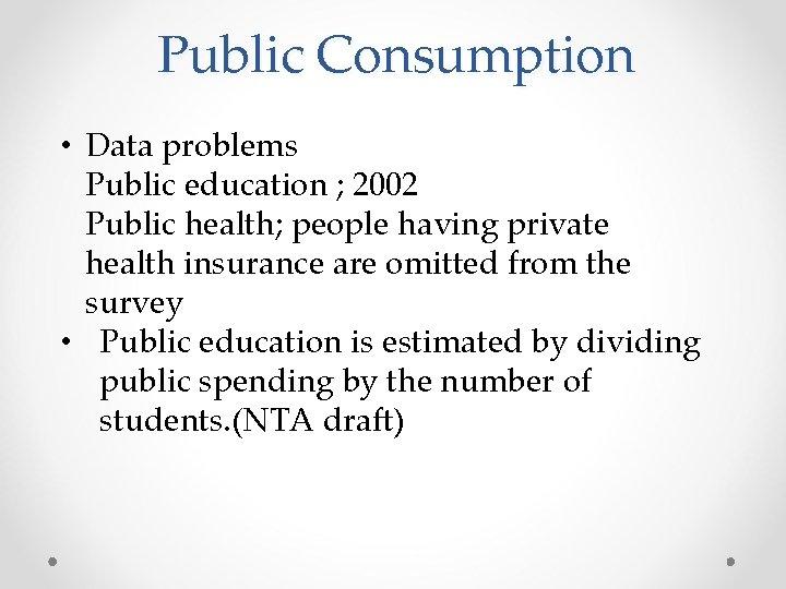 Public Consumption • Data problems Public education ; 2002 Public health; people having private
