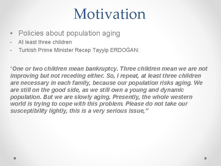 Motivation • Policies about population aging - At least three children Turkish Prime Minister