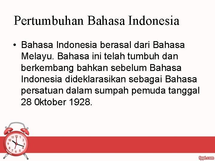 Pertumbuhan Bahasa Indonesia • Bahasa Indonesia berasal dari Bahasa Melayu. Bahasa ini telah tumbuh