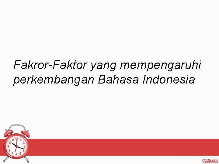 Fakror-Faktor yang mempengaruhi perkembangan Bahasa Indonesia