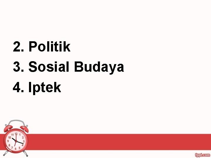 2. Politik 3. Sosial Budaya 4. Iptek