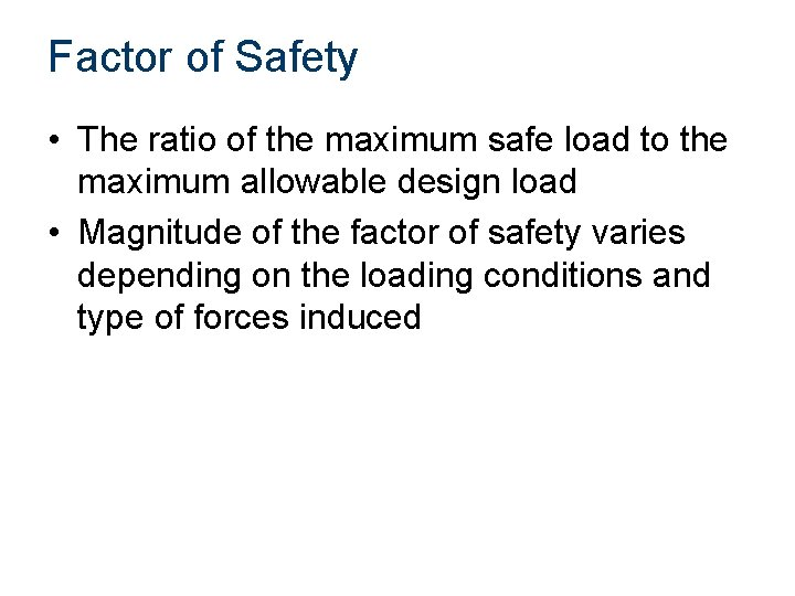 Factor of Safety • The ratio of the maximum safe load to the maximum