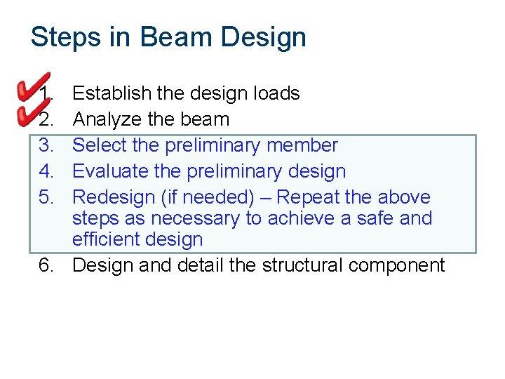 Steps in Beam Design 1. 2. 3. 4. 5. Establish the design loads Analyze