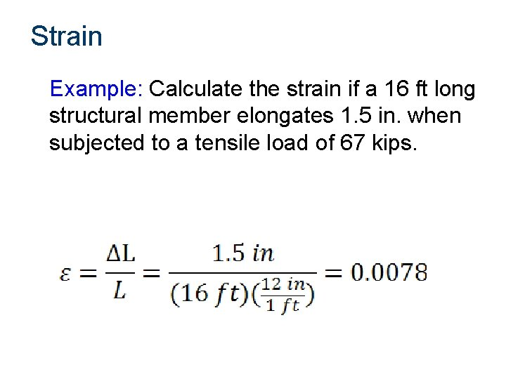 Strain Example: Calculate the strain if a 16 ft long structural member elongates 1.
