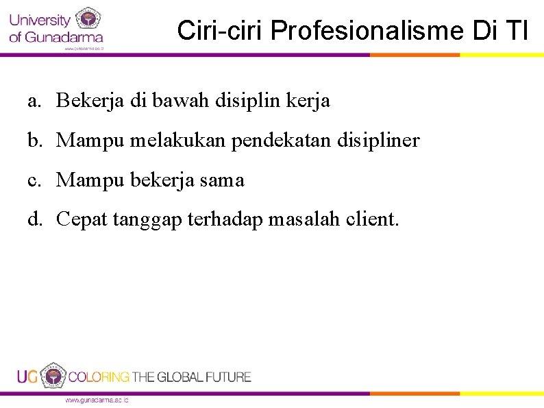 Ciri-ciri Profesionalisme Di TI a. Bekerja di bawah disiplin kerja b. Mampu melakukan pendekatan